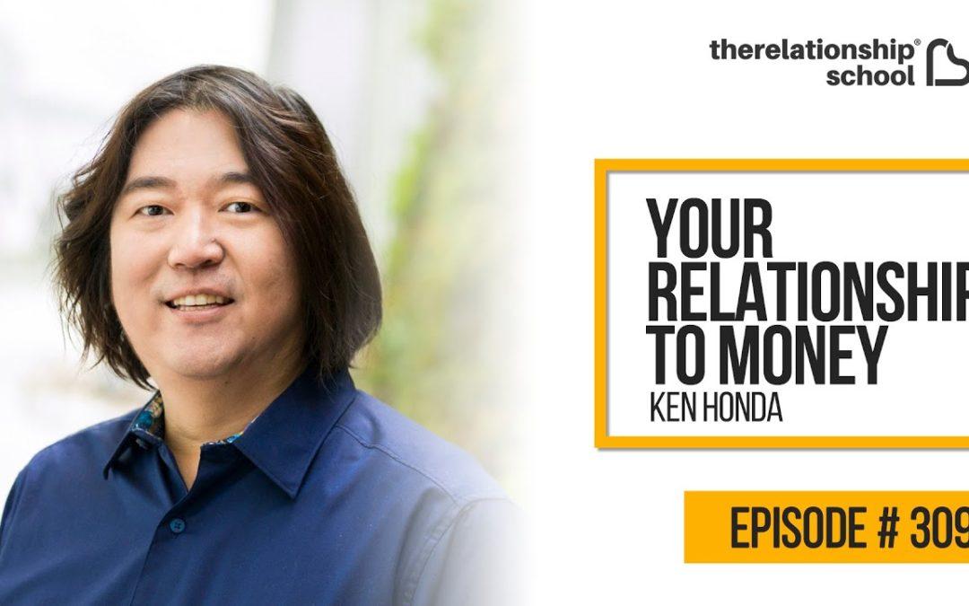 Your Relationship To Money – Ken Honda – 309